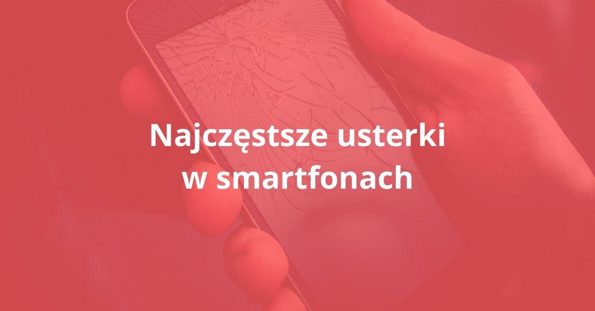 Najczęstsze usterki w smartfonach