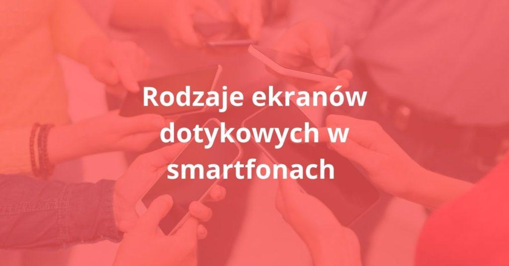 Rodzaje ekranów dotykowych w smartfonach