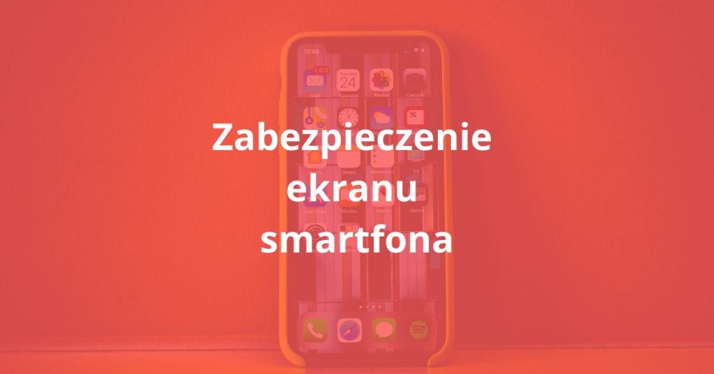 Zabezpieczenie ekranu smartfona