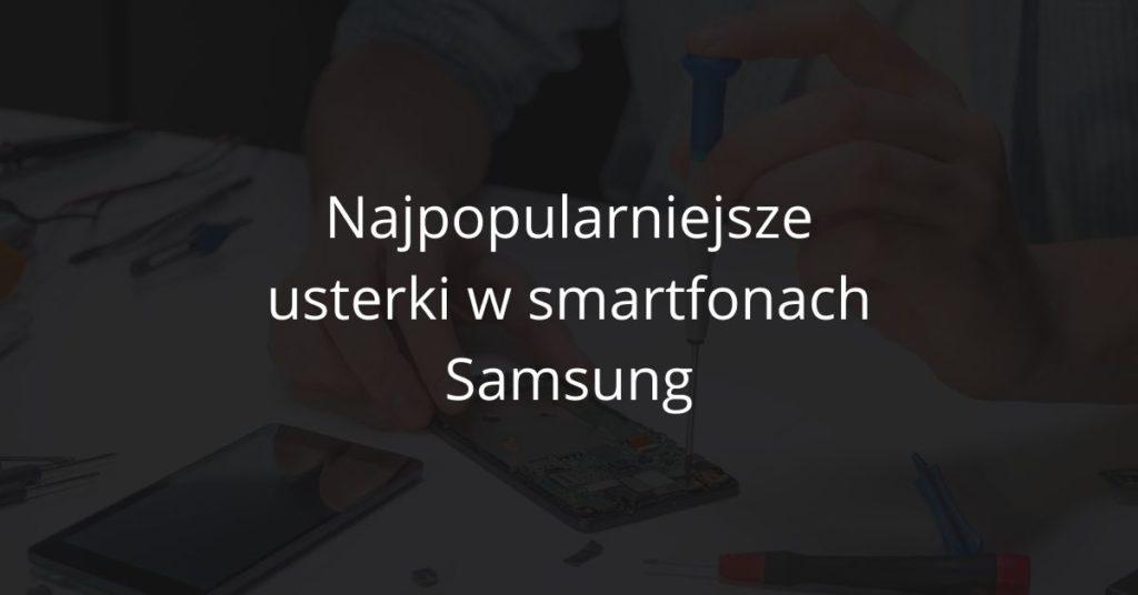 Najpopularniejsze usterki w telefonach Samsung