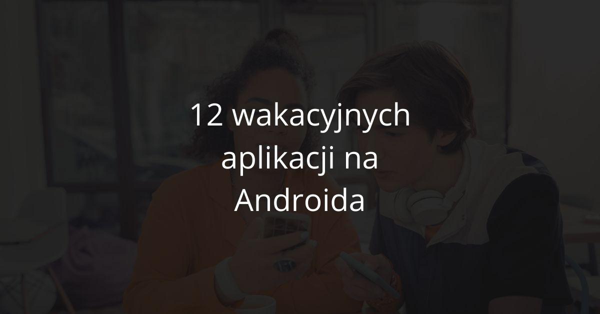 12 wakacyjnych aplikacji na telefon z Androidem