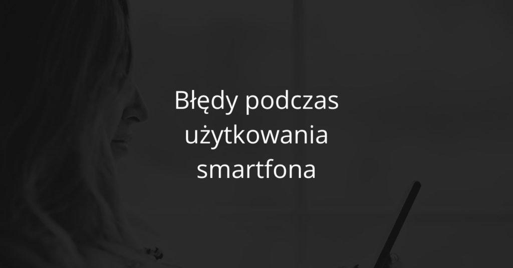 Błędy podczas użytkowania smartfona