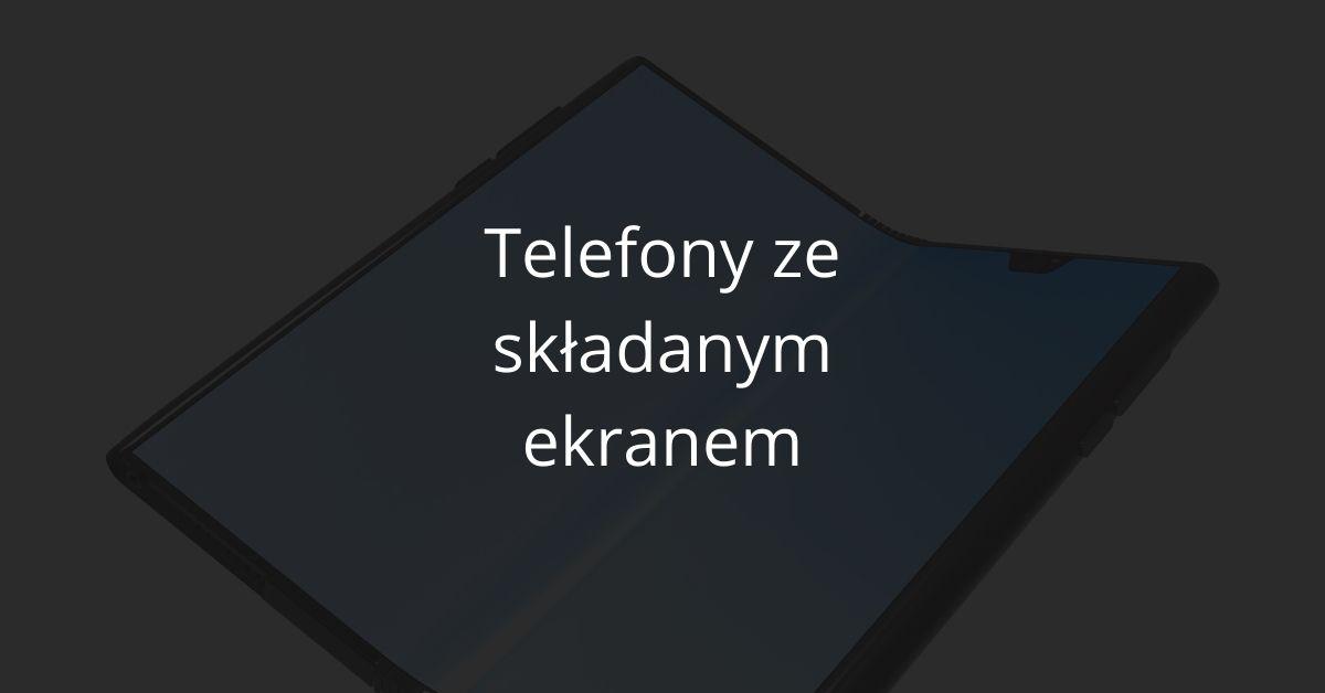 Telefony ze składanym ekranem - składane smartfony